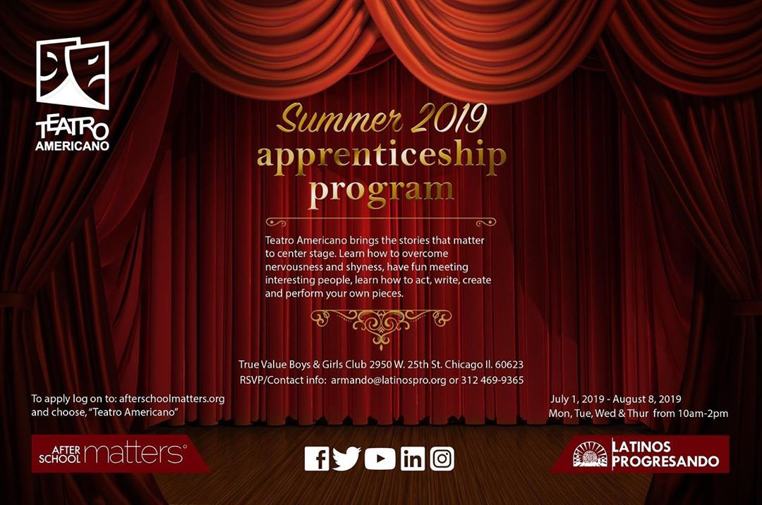 Teatro Americano brings the stories that matter to center stage. Learn how to act, write, create, and perform your own pieces in the Teatro Americano Summer Theater Apprenticeship program. To apply, log on to afterschoolmatters.org and choose Teatro Americano. ——- *For more information, contact armando@latinospro.org or (312) 469-9365