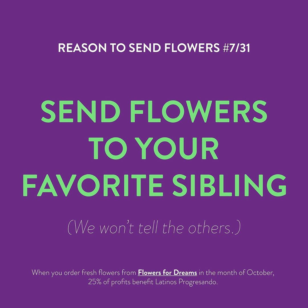 Remind your siblings how much you love them (most of the time) – send a beautiful bouquet from @flowersfordreams – Flowers for Dreams will be donating 25% of their October profits to Latinos Progresando!